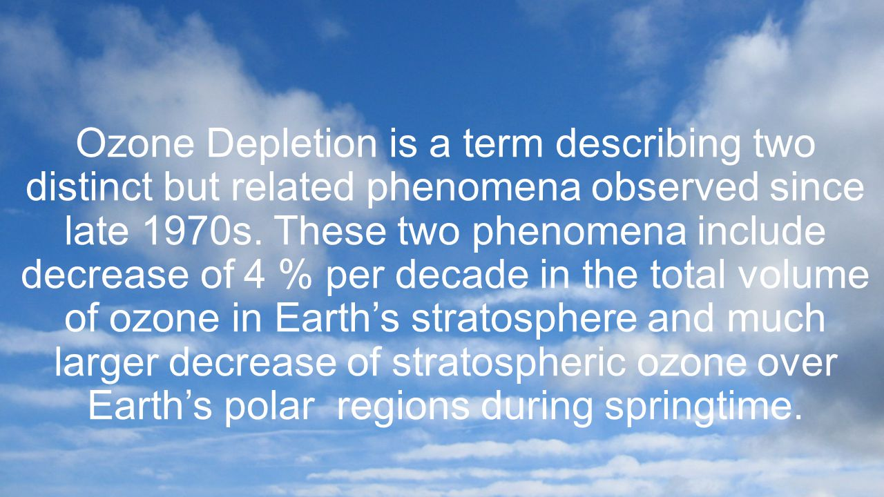 Ozone Depletion is a term describing two distinct but related phenomena observed since late 1970s.