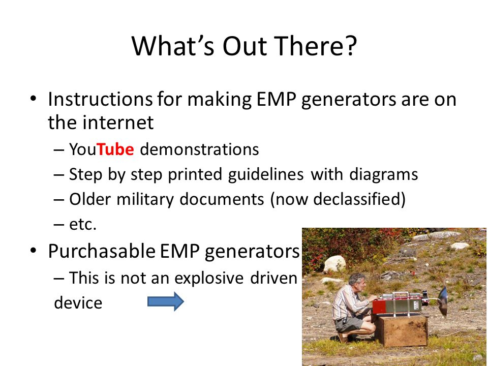 What's Out There Instructions for making EMP generators are on the internet. YouTube demonstrations.