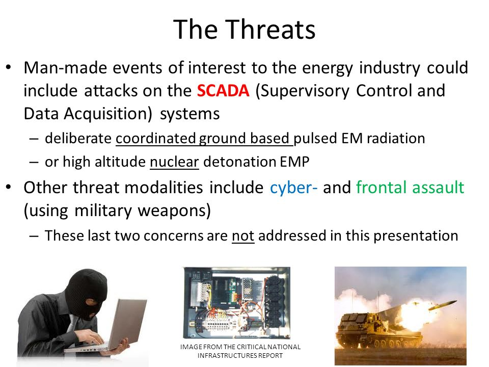 The Threats Man-made events of interest to the energy industry could include attacks on the SCADA (Supervisory Control and Data Acquisition) systems.