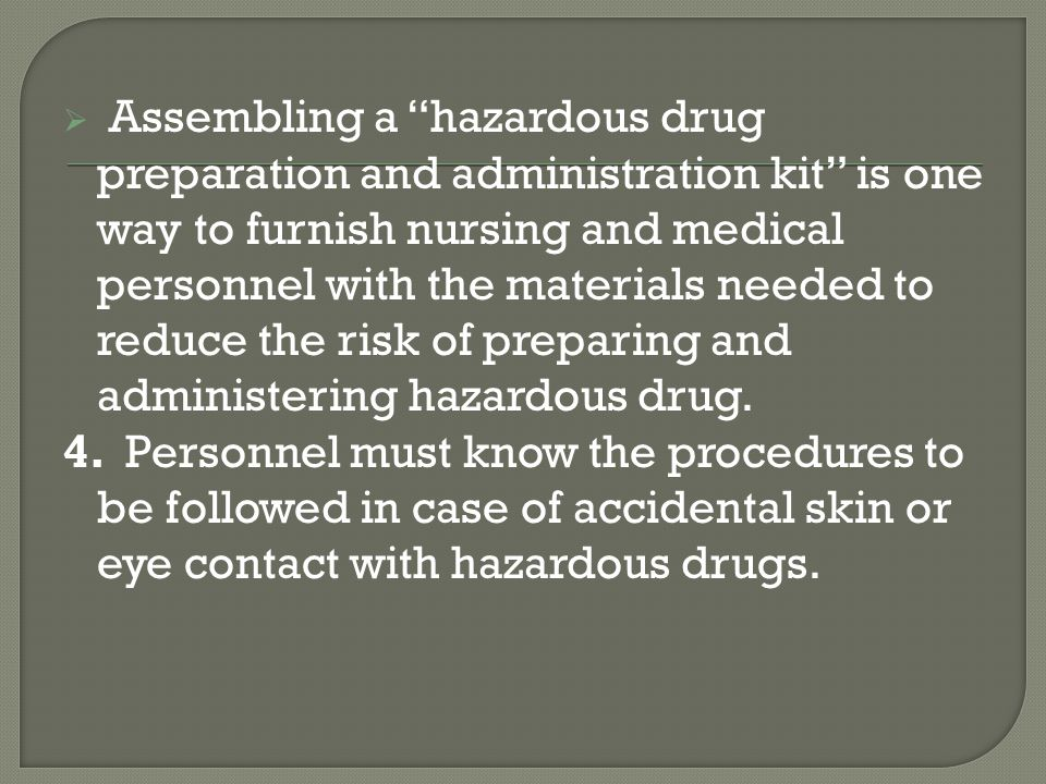 Assembling a hazardous drug preparation and administration kit is one way to furnish nursing and medical personnel with the materials needed to reduce the risk of preparing and administering hazardous drug.