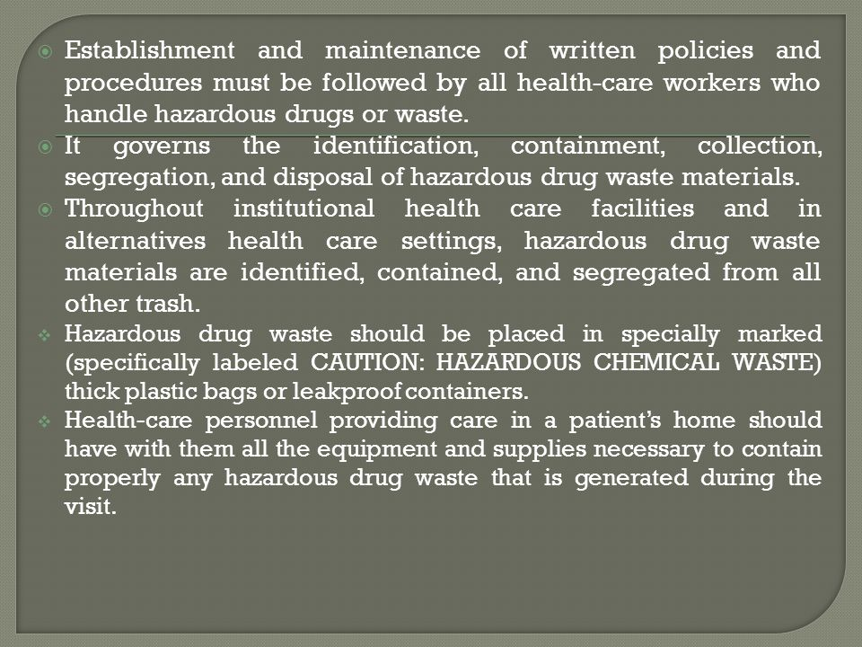 Establishment and maintenance of written policies and procedures must be followed by all health-care workers who handle hazardous drugs or waste.