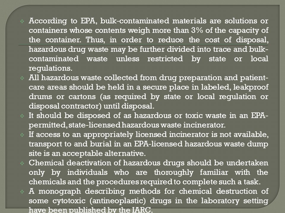 According to EPA, bulk-contaminated materials are solutions or containers whose contents weigh more than 3% of the capacity of the container. Thus, in order to reduce the cost of disposal, hazardous drug waste may be further divided into trace and bulk-contaminated waste unless restricted by state or local regulations.