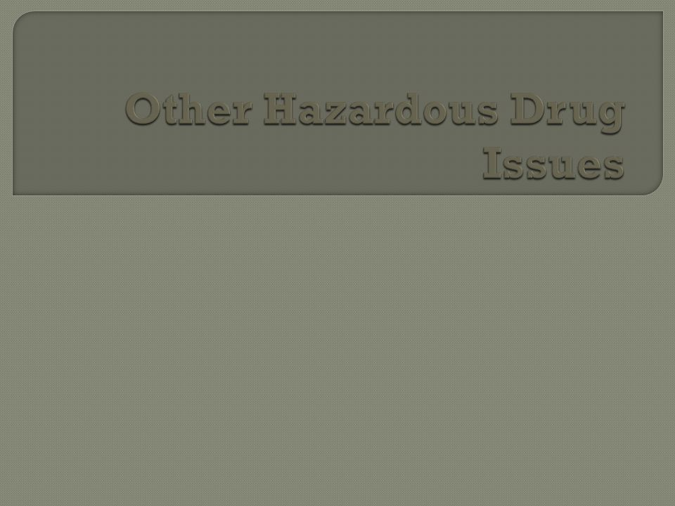 Other Hazardous Drug Issues