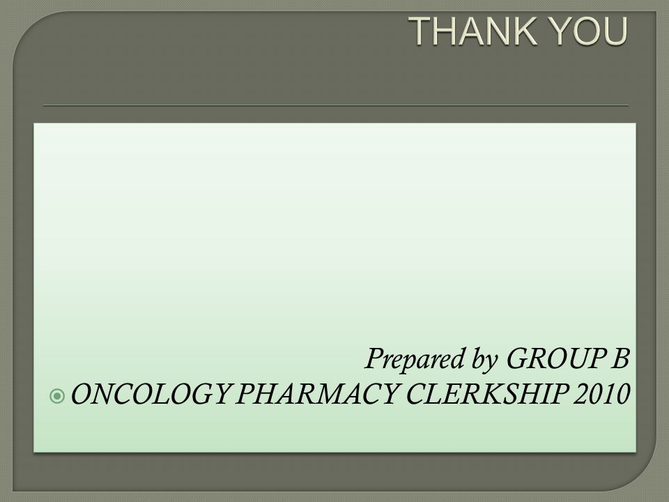 THANK YOU Prepared by GROUP B ONCOLOGY PHARMACY CLERKSHIP 2010