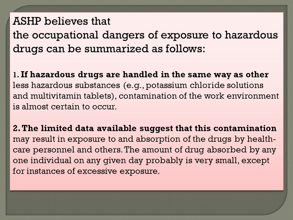 ASHP believes that the occupational dangers of exposure to hazardous drugs can be summarized as follows: