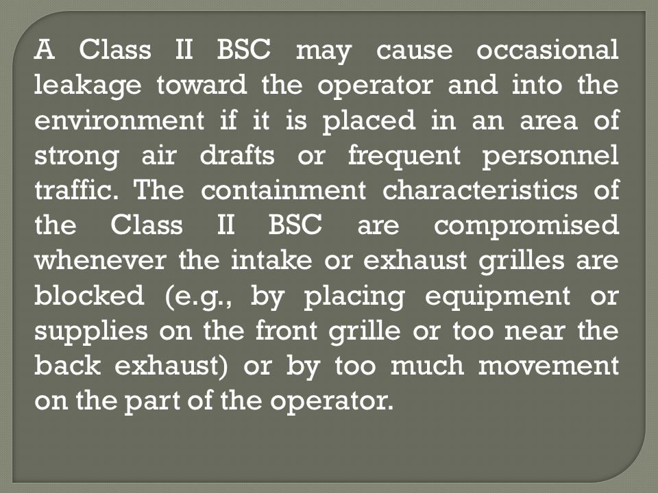 A Class II BSC may cause occasional leakage toward the operator and into the environment if it is placed in an area of strong air drafts or frequent personnel traffic.