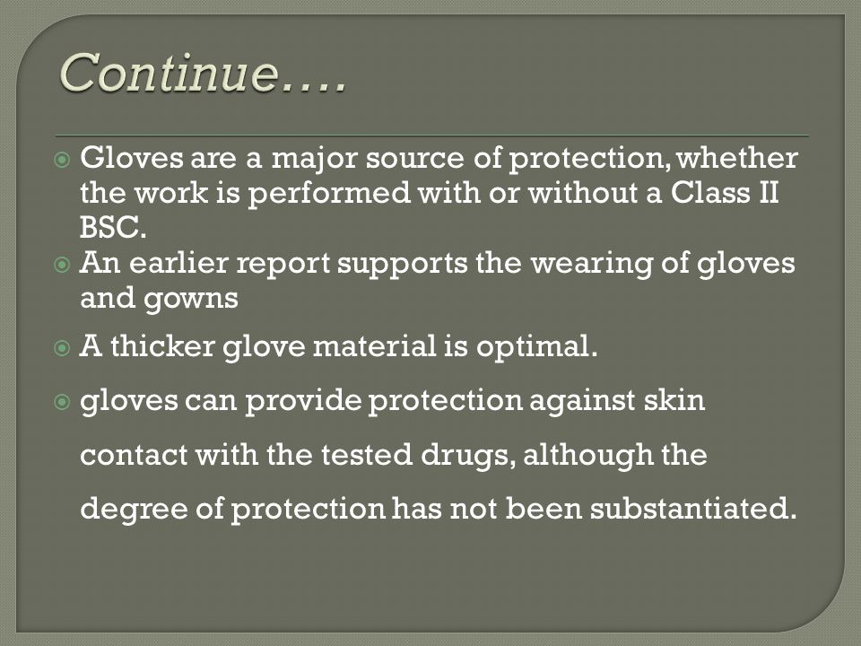 Continue…. Gloves are a major source of protection, whether the work is performed with or without a Class II BSC.
