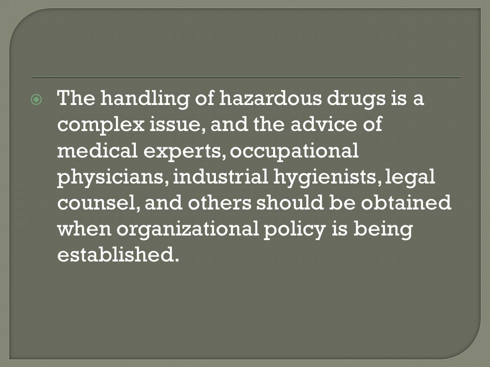 The handling of hazardous drugs is a complex issue, and the advice of medical experts, occupational physicians, industrial hygienists, legal counsel, and others should be obtained when organizational policy is being established.