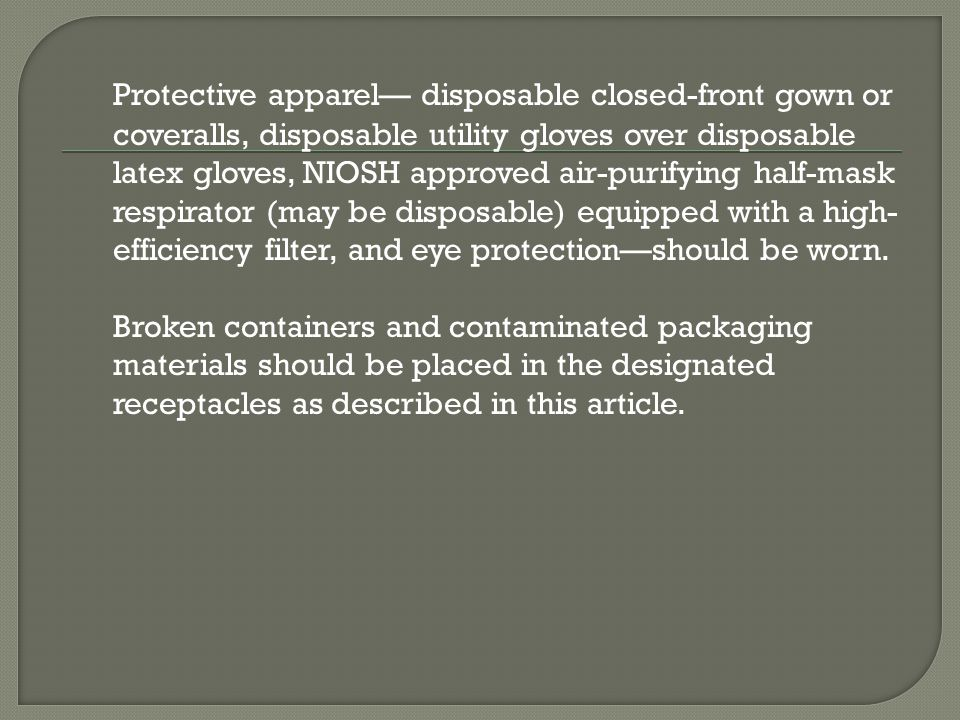 Protective apparel— disposable closed-front gown or coveralls, disposable utility gloves over disposable latex gloves, NIOSH approved air-purifying half-mask respirator (may be disposable) equipped with a high-efficiency filter, and eye protection—should be worn.