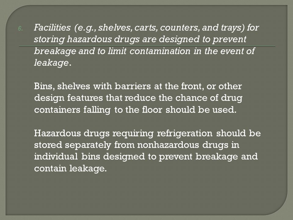 Facilities (e.g., shelves, carts, counters, and trays) for storing hazardous drugs are designed to prevent breakage and to limit contamination in the event of leakage.