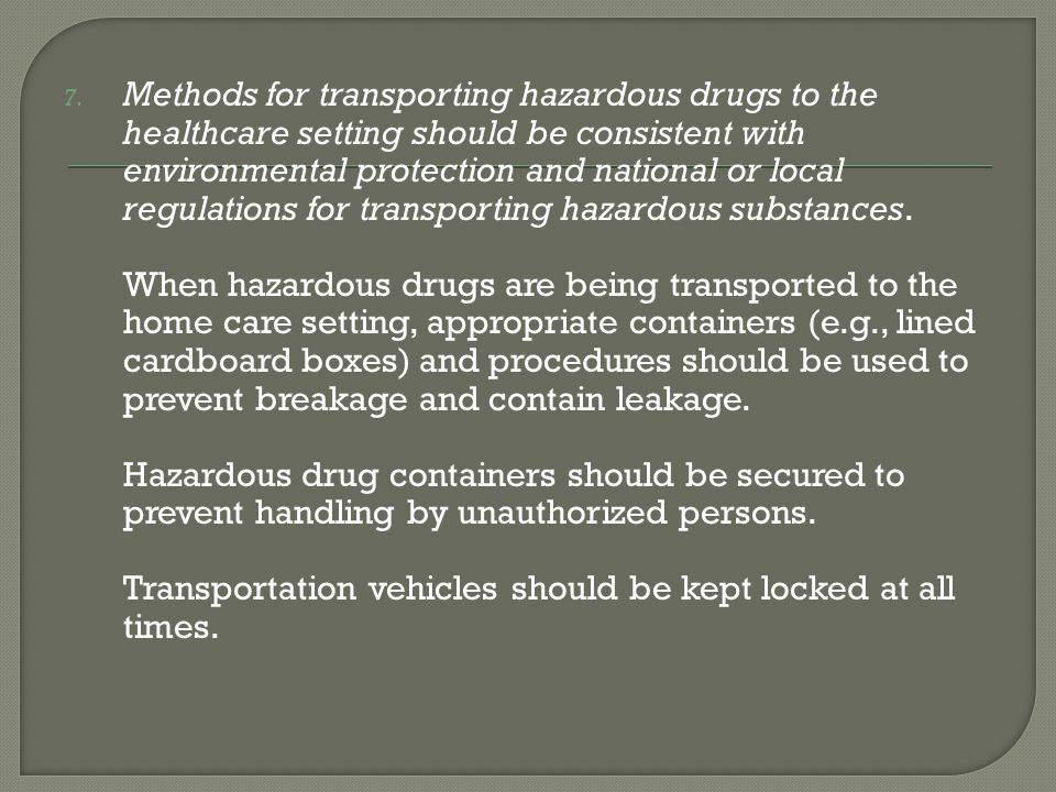 Methods for transporting hazardous drugs to the healthcare setting should be consistent with environmental protection and national or local regulations for transporting hazardous substances.