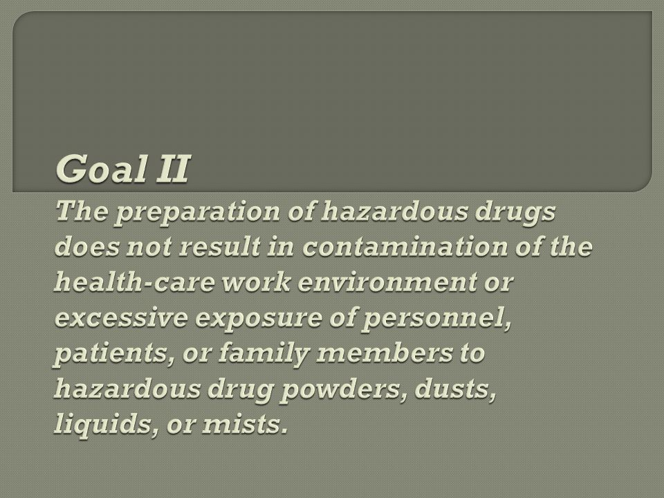 Goal II The preparation of hazardous drugs does not result in contamination of the health-care work environment or excessive exposure of personnel, patients, or family members to hazardous drug powders, dusts, liquids, or mists.