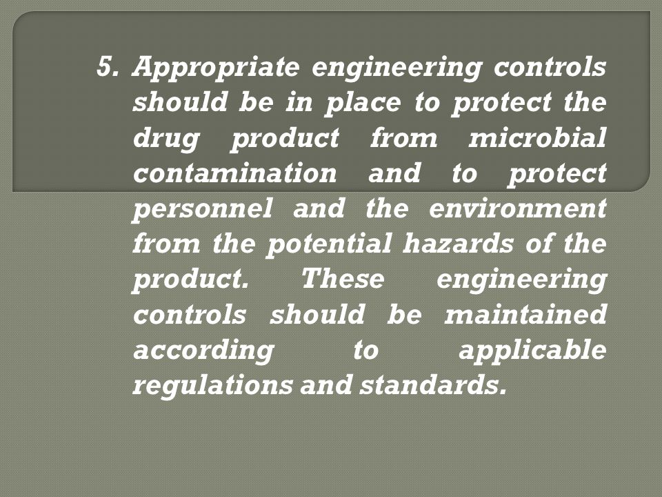 Appropriate engineering controls should be in place to protect the drug product from microbial contamination and to protect personnel and the environment from the potential hazards of the product.