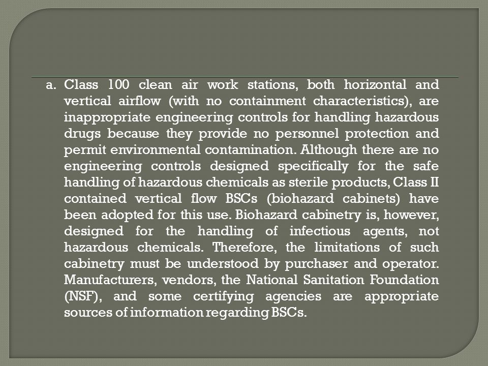 Class 100 clean air work stations, both horizontal and vertical airflow (with no containment characteristics), are inappropriate engineering controls for handling hazardous drugs because they provide no personnel protection and permit environmental contamination.
