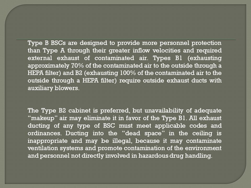 Type B BSCs are designed to provide more personnel protection than Type A through their greater inflow velocities and required external exhaust of contaminated air. Types B1 (exhausting approximately 70% of the contaminated air to the outside through a HEPA filter) and B2 (exhausting 100% of the contaminated air to the outside through a HEPA filter) require outside exhaust ducts with auxiliary blowers.