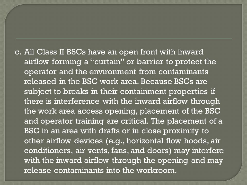 All Class II BSCs have an open front with inward airflow forming a curtain or barrier to protect the operator and the environment from contaminants released in the BSC work area.