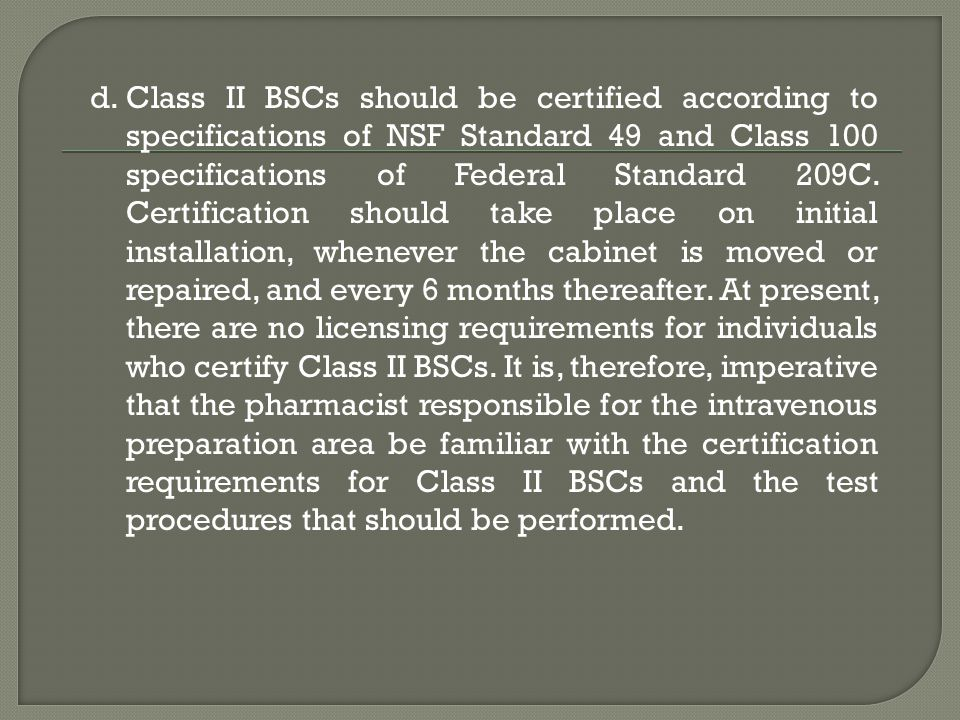 Class II BSCs should be certified according to specifications of NSF Standard 49 and Class 100 specifications of Federal Standard 209C.