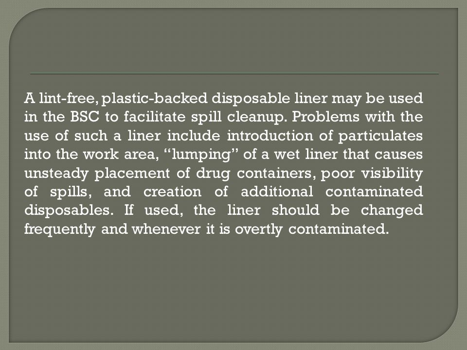 A lint-free, plastic-backed disposable liner may be used in the BSC to facilitate spill cleanup.