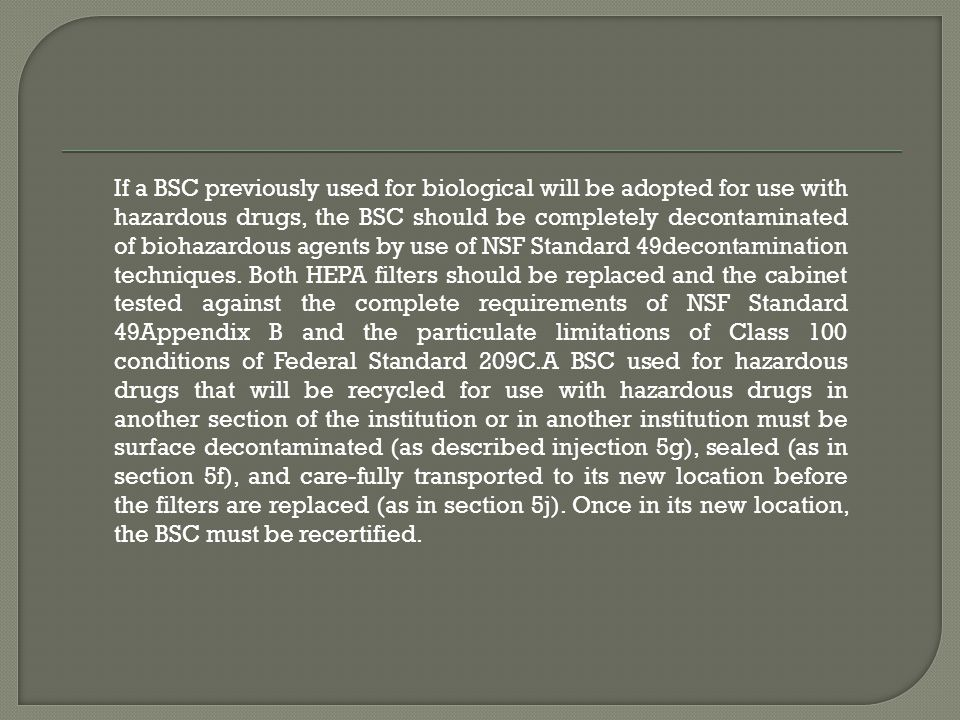 If a BSC previously used for biological will be adopted for use with hazardous drugs, the BSC should be completely decontaminated of biohazardous agents by use of NSF Standard 49decontamination techniques.