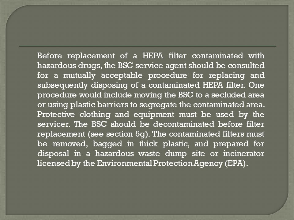 Before replacement of a HEPA filter contaminated with hazardous drugs, the BSC service agent should be consulted for a mutually acceptable procedure for replacing and subsequently disposing of a contaminated HEPA filter.