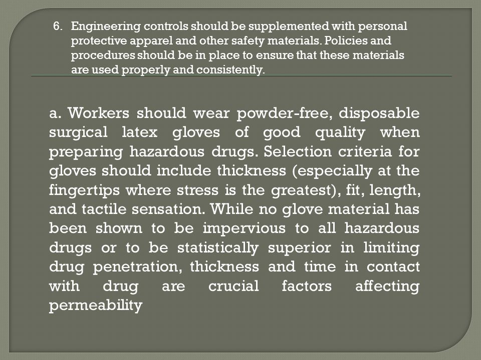 Engineering controls should be supplemented with personal protective apparel and other safety materials. Policies and procedures should be in place to ensure that these materials are used properly and consistently.