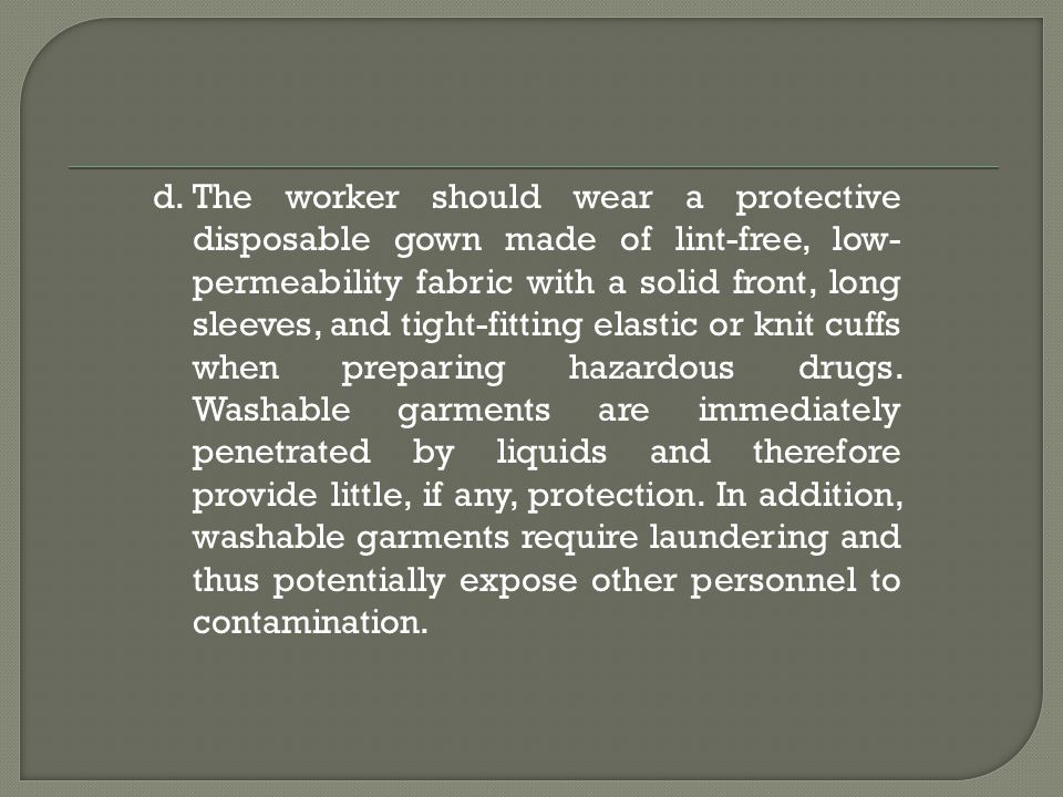 The worker should wear a protective disposable gown made of lint-free, low-permeability fabric with a solid front, long sleeves, and tight-fitting elastic or knit cuffs when preparing hazardous drugs.