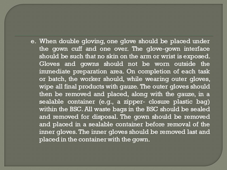 When double gloving, one glove should be placed under the gown cuff and one over.