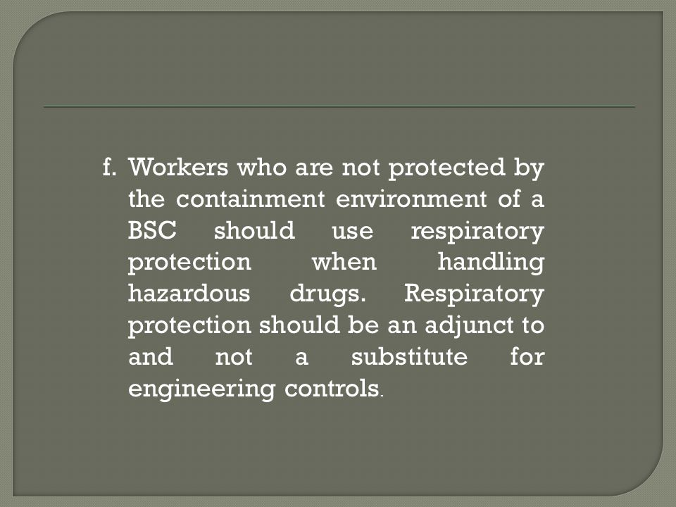 Workers who are not protected by the containment environment of a BSC should use respiratory protection when handling hazardous drugs.