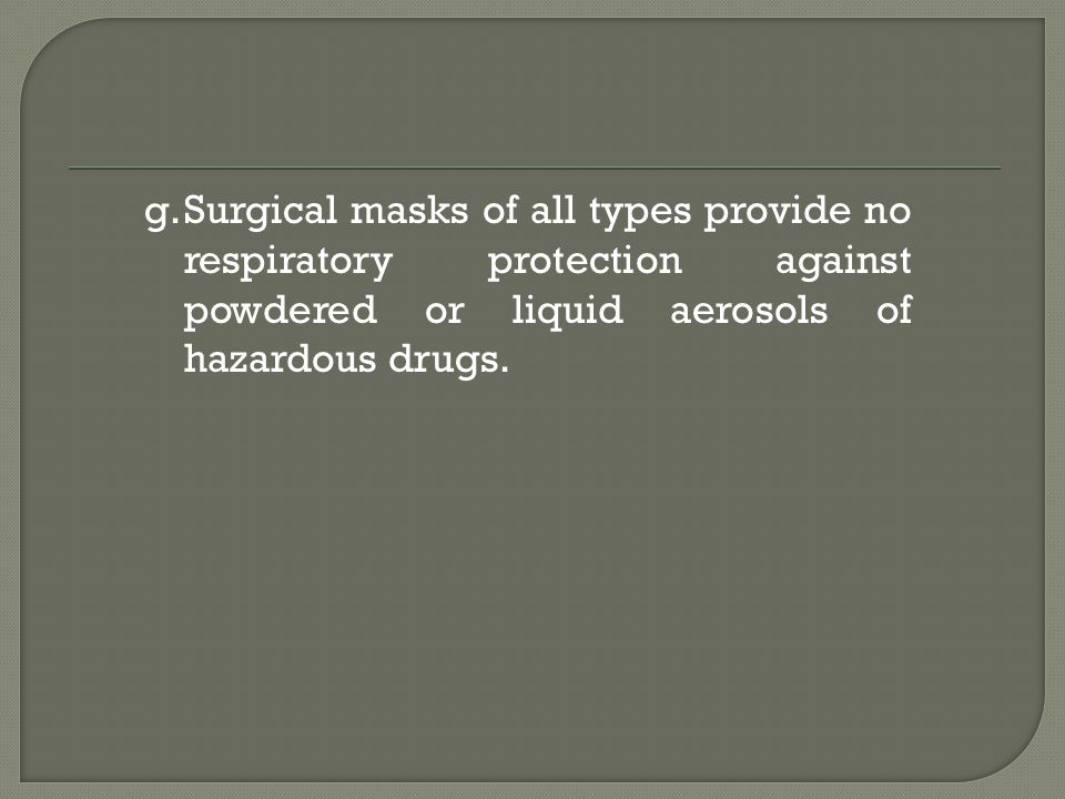 Surgical masks of all types provide no respiratory protection against powdered or liquid aerosols of hazardous drugs.