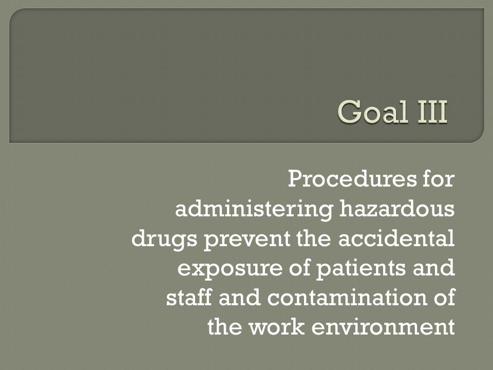 Goal III Procedures for administering hazardous drugs prevent the accidental exposure of patients and staff and contamination of the work environment.