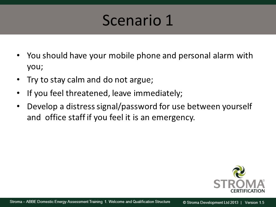 Scenario 1 You should have your mobile phone and personal alarm with you; Try to stay calm and do not argue;