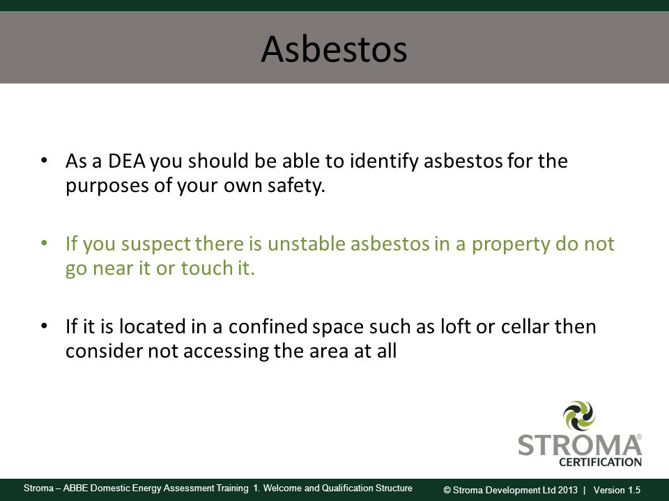 Asbestos As a DEA you should be able to identify asbestos for the purposes of your own safety.