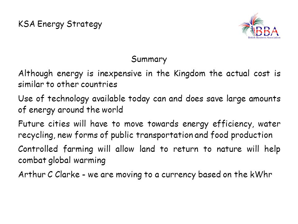 KSA Energy Strategy Summary. Although energy is inexpensive in the Kingdom the actual cost is similar to other countries.