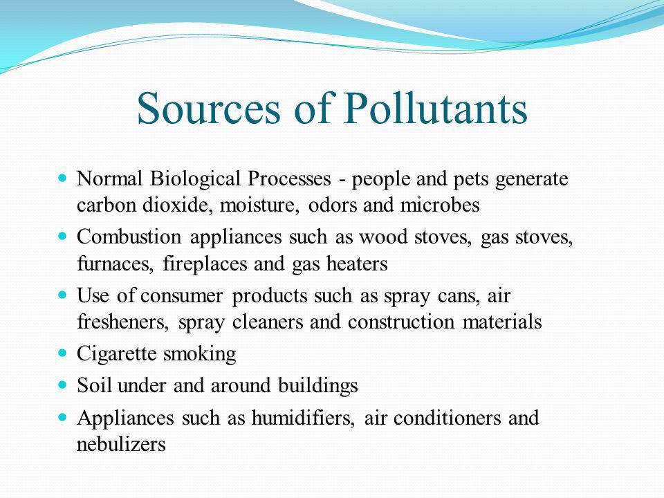 Sources of Pollutants Normal Biological Processes - people and pets generate carbon dioxide, moisture, odors and microbes.