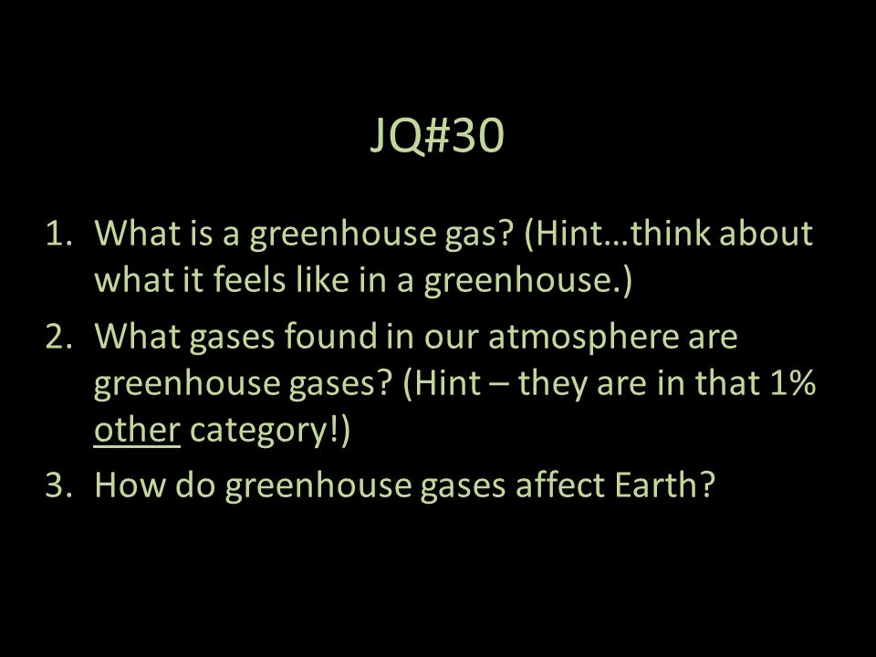 JQ#30 What is a greenhouse gas (Hint…think about what it feels like in a greenhouse.)