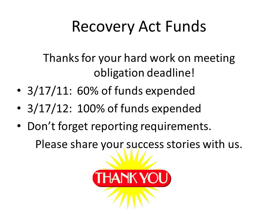 Recovery Act Funds Thanks for your hard work on meeting obligation deadline! 3/17/11: 60% of funds expended.