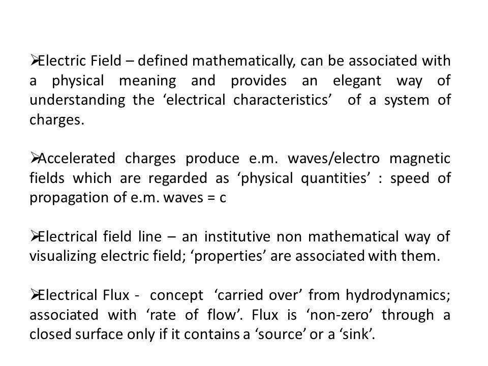 Electric Field – defined mathematically, can be associated with a physical meaning and provides an elegant way of understanding the 'electrical characteristics' of a system of charges.