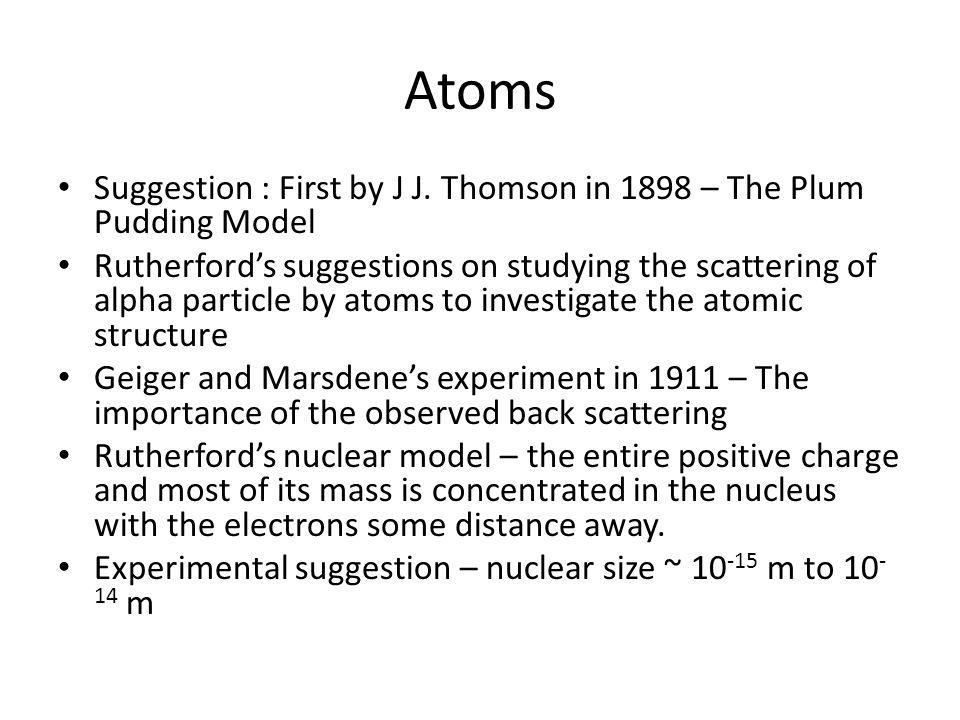 Atoms Suggestion : First by J J. Thomson in 1898 – The Plum Pudding Model.
