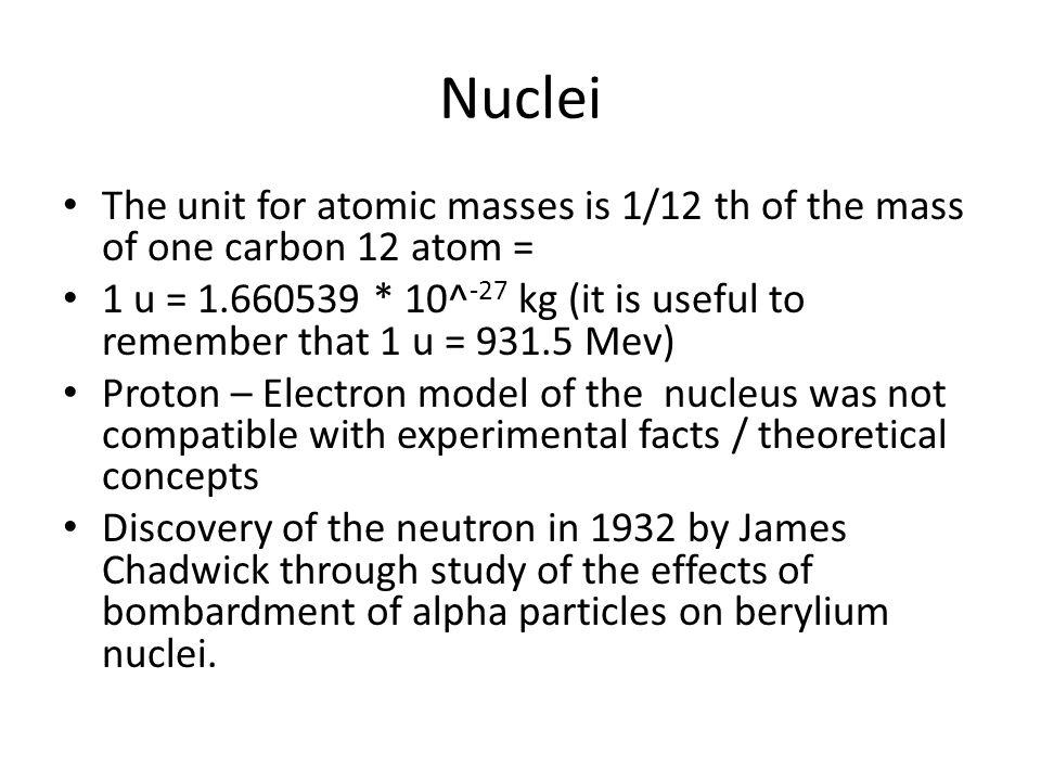Nuclei The unit for atomic masses is 1/12 th of the mass of one carbon 12 atom =