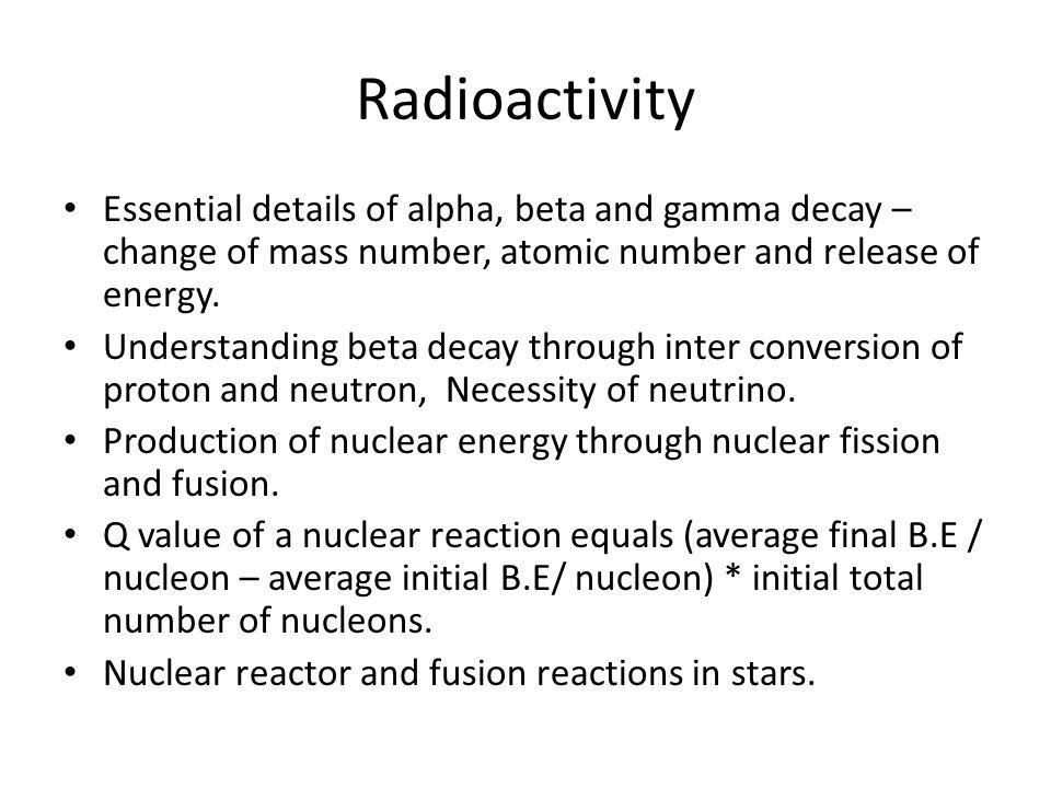 Radioactivity Essential details of alpha, beta and gamma decay – change of mass number, atomic number and release of energy.