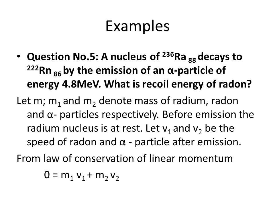 Examples Question No.5: A nucleus of 236Ra 88 decays to 222Rn 86 by the emission of an α-particle of energy 4.8MeV. What is recoil energy of radon