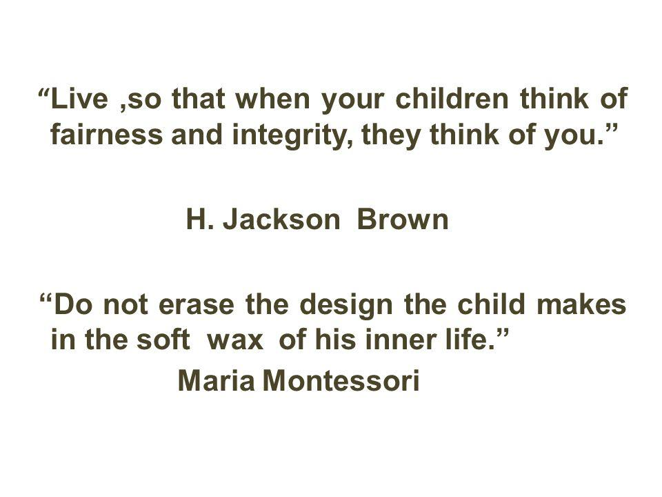 Live ,so that when your children think of fairness and integrity, they think of you. H.