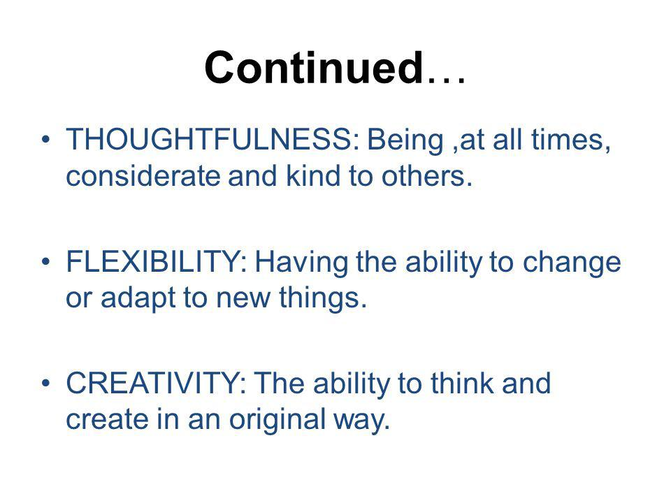 Continued… THOUGHTFULNESS: Being ,at all times, considerate and kind to others. FLEXIBILITY: Having the ability to change or adapt to new things.