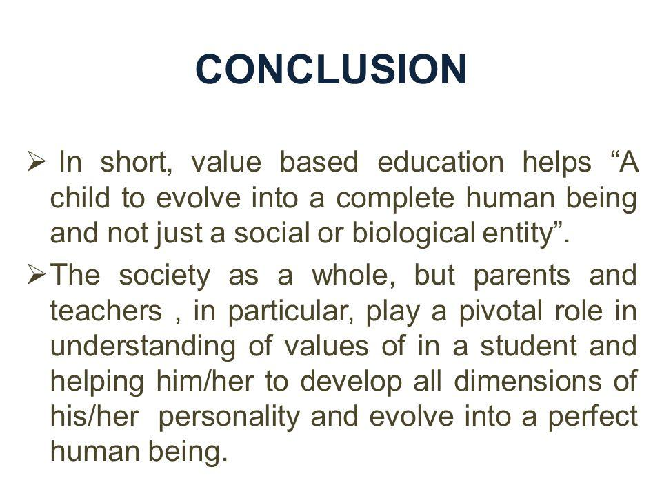 CONCLUSION In short, value based education helps A child to evolve into a complete human being and not just a social or biological entity .