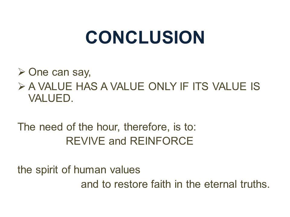 CONCLUSION One can say, A VALUE HAS A VALUE ONLY IF ITS VALUE IS VALUED. The need of the hour, therefore, is to: