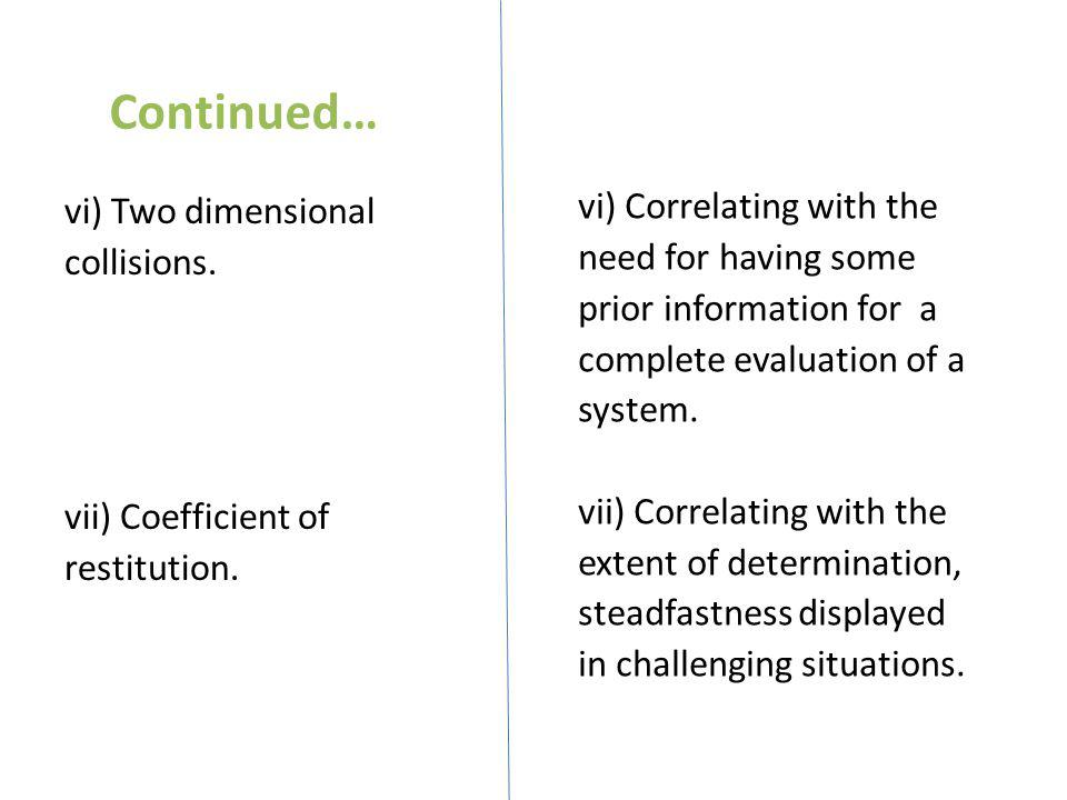 Continued… vi) Two dimensional collisions. vii) Coefficient of restitution.