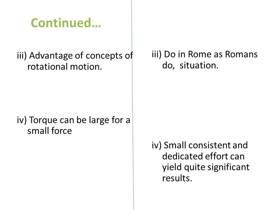 Continued… iii) Advantage of concepts of rotational motion. iv) Torque can be large for a small force