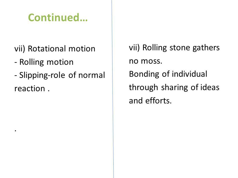 Continued… vii) Rotational motion - Rolling motion - Slipping-role of normal reaction . .