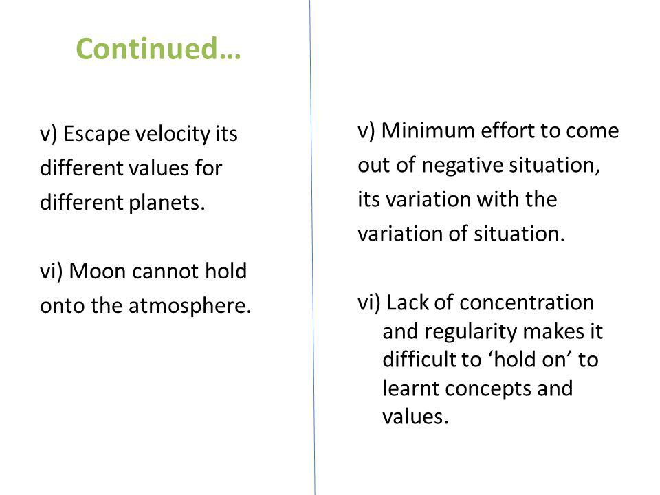 Continued… v) Escape velocity its different values for different planets. vi) Moon cannot hold onto the atmosphere.