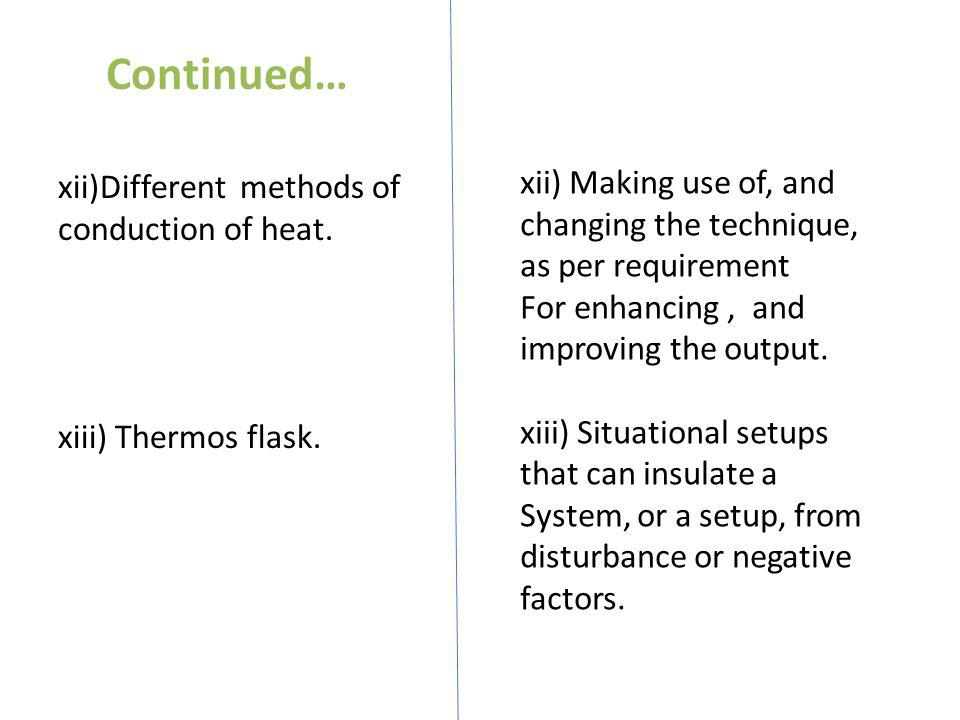 Continued… xii)Different methods of conduction of heat. xiii) Thermos flask.
